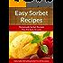 Easy Sorbet Recipes - Homemade Decadent Recipes You Are Sure To Love (The Easy Recipe Book 32)