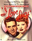 img - for I Love Lucy: The Complete Picture History of the Most Popular TV Show Ever by Michael McClay (1998-09-01) book / textbook / text book