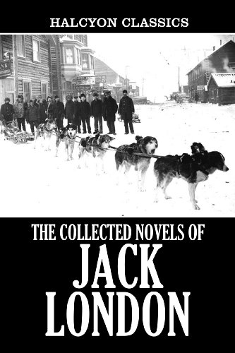 The Collected Novels of Jack London: 22 Books in One Volume (Unexpurgated Edition) (Halcyon Classics) (Sea 22 Wolf)