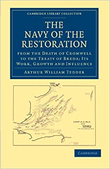 The Navy of the Restoration: From the Death of Cromwell to the Treaty of Breda: Its Work, Growth and Influence (Cambridge Library Collection - Naval and Military History)