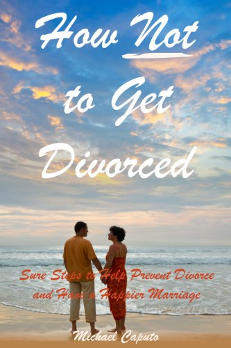 How Not to Get Divorced: Powerful Principles to Help You Prevent Divorce and Have a Happier Marriage by [Caputo, Michael]