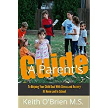 The Ultimate Guide for Parents: How to Help Your Child Overcome Stress and Anxiety at Home and in School