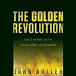 The Golden Revolution: How to Prepare for the Coming Global Gold Standard   John Butler