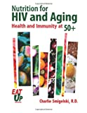 Nutrition for HIV and Aging: Health and Immunity At 50+, Charlie Smigelski, 1494471744