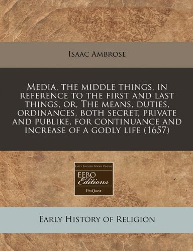Media, the middle things, in reference to the first and last things, or, The means, duties, ordinances, both secret, private and publike, for continuance and increase of a godly life (1657) ebook