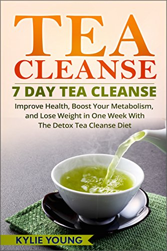 Tea Cleanse: 7 Day Tea Cleanse: Improve Health, Boost Your Metabolism, and Lose Weight in One Week With The Detox Tea Cleanse Diet (Tea Detox, Body Cleanse, Flat Belly Tea)