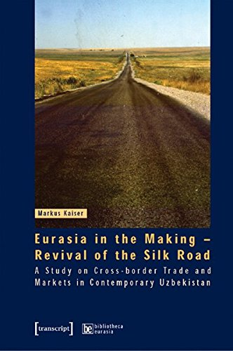 Eurasia In The Making   Revival Of The Silk Road  A Study On Cross Border Trade And Markets In Contemporary Uzbekistan  Bibliotheca Eurasica