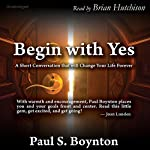 Begin with Yes: A Short Conversation That Will Change Your Life Forever | Paul S. Boynton