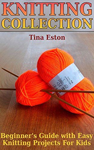 Knitting Collection: Beginner's Guide with Easy Knitting Projects For Kids: (Knitting Patterns, Knitting Stitches) by [Eston, Tina ]