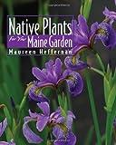 Native Plants for Your Maine Garden, Maureen Heffernan, 0892727861