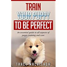 Train Your Puppy To Be Perfect: An essential guide to all aspects of puppy training and care.