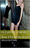 Elevating the Act: Book 3:Tricked By Desire