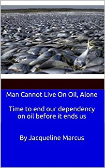Man Cannot Live on Oil, Alone / Time to end our dependency on oil before it ends us by [Marcus, Jacqueline]