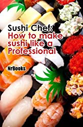 Sushi Chef : How to make sushi like a Professional (Japanese cooking Book 1) (English Edition)