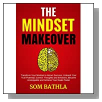 The Mindset Makeover: Transform Your Mindset to Attract Success, Unleash Your True Potential, Control  Thoughts and Emotions, Become Unstoppable and Achieve Your Goals Faster