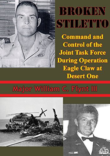 Broken Stiletto: Command And Control Of The Joint Task Force During Operation Eagle Claw At Desert One (Eagle Operation Claw)