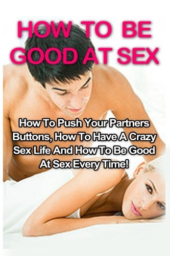 How To Be Good At Sex: How To Push Your Partners Buttons, How To Have A Crazy Sex Life And How To Be Good At Sex Every Time! (How To Be Good At Sex, Tantric Massage, Sex Positions) (Volume 1)