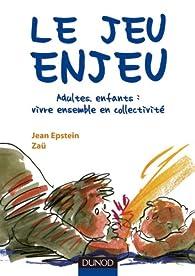 Le jeu enjeu - Adultes, enfants : vivre ensemble en collectivité par Jean Epstein