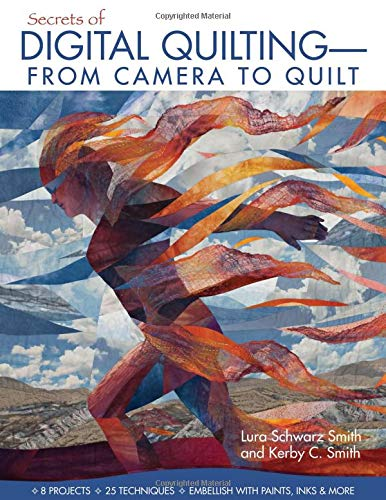 Secrets of Digital Quilting--From Camera to Quilt: 8 Projects; 25 Techniques; Embellish with Paints, Inks & More -