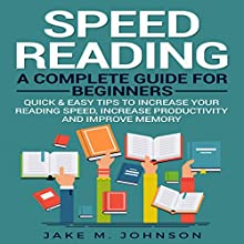 Speed Reading: A Complete Guide for Beginners: Quick & Easy Tips to Increase Your Reading Speed, Increase Productivity and Improve Memory Audiobook by Jake M. Johnson Narrated by Erich Bailey