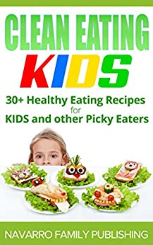 Clean Eating Kids: 30+ Healthy Eating Recipes for Kids and other Picky Eaters by [Cruz, Joel]