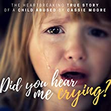 Did You Hear Me Crying?: Child Abuse True Stories Audiobook by Cassie Moore Narrated by Ana Clements