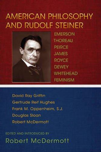 American Philosophy and Rudolf Steiner: Emerson - Thoreau - Peirce - James<br>Royce - Dewey - Whitehead - Feminism