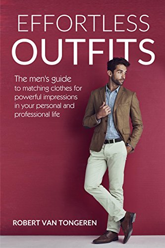 806f63c691ef Effortless Outfits  The Men s Guide to Matching Clothes for Powerful  Impression in Personal and Professional