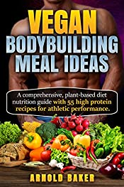 Vegan Bodybuilding Meal Ideas: A comprehensive, plant-based diet nutrition guide with 55 high protein recipes for athletic performance. (Vegan Fitness Book 1)