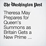 Theresa May Prepares for Queen's Summons as Britain Gets a New Prime Minister | Griff Witte