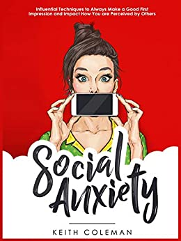 Social Anxiety: Influential Techniques to Always Make a Good First Impression and Impact How You are Perceived by Others (Interact Confidently Book 1) by [Coleman, Keith]