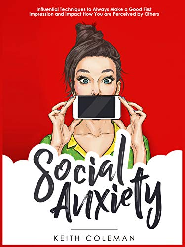 Social Anxiety: Influential Techniques to Always Make a Good First Impression and Impact How You are Perceived by Others (Interact Confidently Book 1)