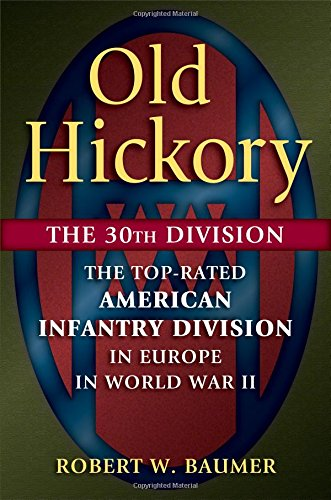 Download Old Hickory: The 30th Division: The Top-Rated American Infantry Division in Europe in World War II pdf epub