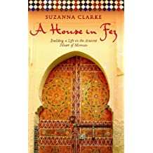 A House in Fez: Building a Life in the Ancient Heart of Morocco