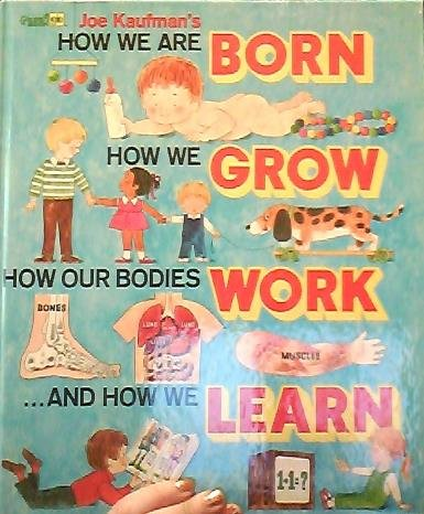 Joe Kaufman's How We are Born, How We Grow, How Our Bodies Work, and How We Learn