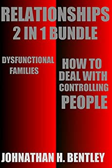 Relationships: How to Deal with Controlling People and Dysfunctional Families by [Bentley, Johnathan H.]