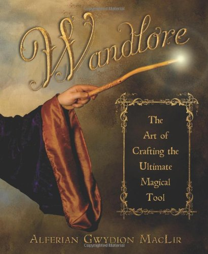 Wandlore: The Art of Crafting the Ultimate Magical Tool Alferian Gwydion MacLir