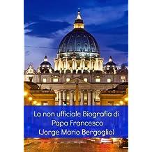 La non ufficiale Biografia di Papa Francesco (Jorge Mario Bergoglio) (Italian Edition)