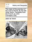 The Origin of the Grandeur of the Court of Rome by the Late Abbe Vertot Translated from the French, by John Farrington, Esq;, Abbe de Vertot, 1140884115