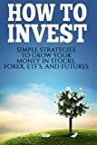 How To Invest: How To Invest: Simple Strategies To Grow Your Stocks, ETF's, and Futures (How To Invest, Stocks, Binary Options, Investing, Day ... Investing, Day Trading, ETF's) (Volume 1)