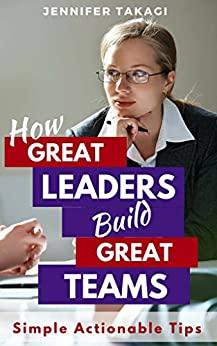 How Great Leaders Build Great Teams!: Simple, Actionable Tips by [Takagi, Jennifer]