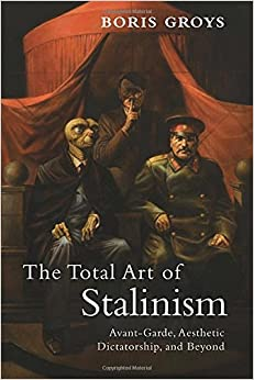 The Total Art of Stalinism: Avant-Garde, Aesthetic Dictatorship, and Beyond by Boris Groys (2011-08-08)