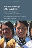 The Political Logic of Poverty Relief: Electoral Strategies and Social Policy in Mexico (Cambridge Studies in Comparative Politics)
