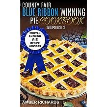 County Fair Blue Ribbon Winning Pie Cookbook: Proven Enticing Pie Recipe Winners (County Fair Blue Ribbon Winning Cookbooks Book 3)