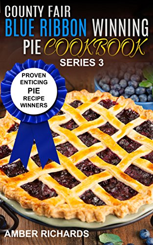 County Fair Blue Ribbon Winning Pie Cookbook: Proven Enticing Pie Recipe Winners (County Fair Blue Ribbon Winning Cookbooks Book 3) by [Richards, Amber]
