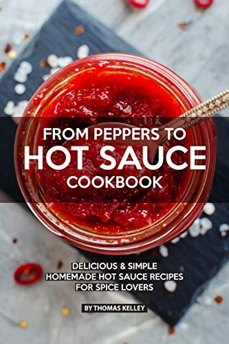 FROM PEPPERS TO HOT SAUCE COOKBOOK: Delicious Simple Homemade Hot Sauce Recipes for Spice Lovers ()