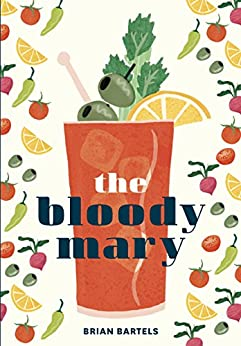 The Bloody Mary: The Lore and Legend of a Cocktail Classic, with Recipes for Brunch and Beyond by [Bartels, Brian]