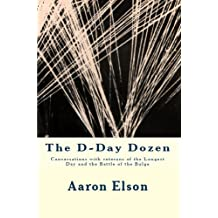 The D-Day Dozen: Conversations With Veterans of the Longest Day, the Huertgen Forest and the Battle of the Bulge