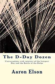 The D-Day Dozen: Conversations With Veterans of the Longest Day, the Huertgen Forest and the Battle of the Bulge by [Elson, Aaron]