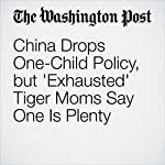 China Drops One-Child Policy, but 'Exhausted' Tiger Moms Say One Is Plenty | Simon Denyer,Congcong Zhang